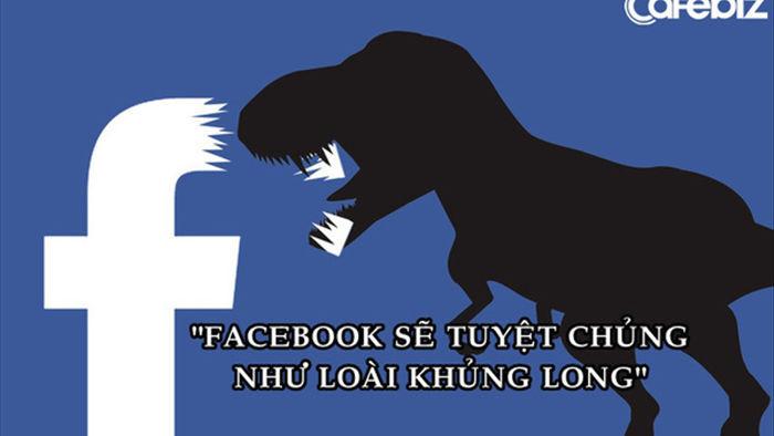 Facebook sẽ tuyệt chủng như loài khủng long - Ảnh 1.